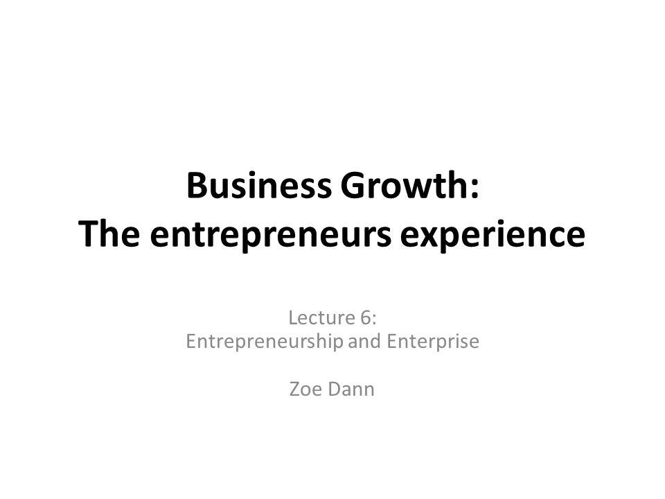 Business Growth: The entrepreneurs experience Lecture 6: Entrepreneurship and Enterprise Zoe Dann
