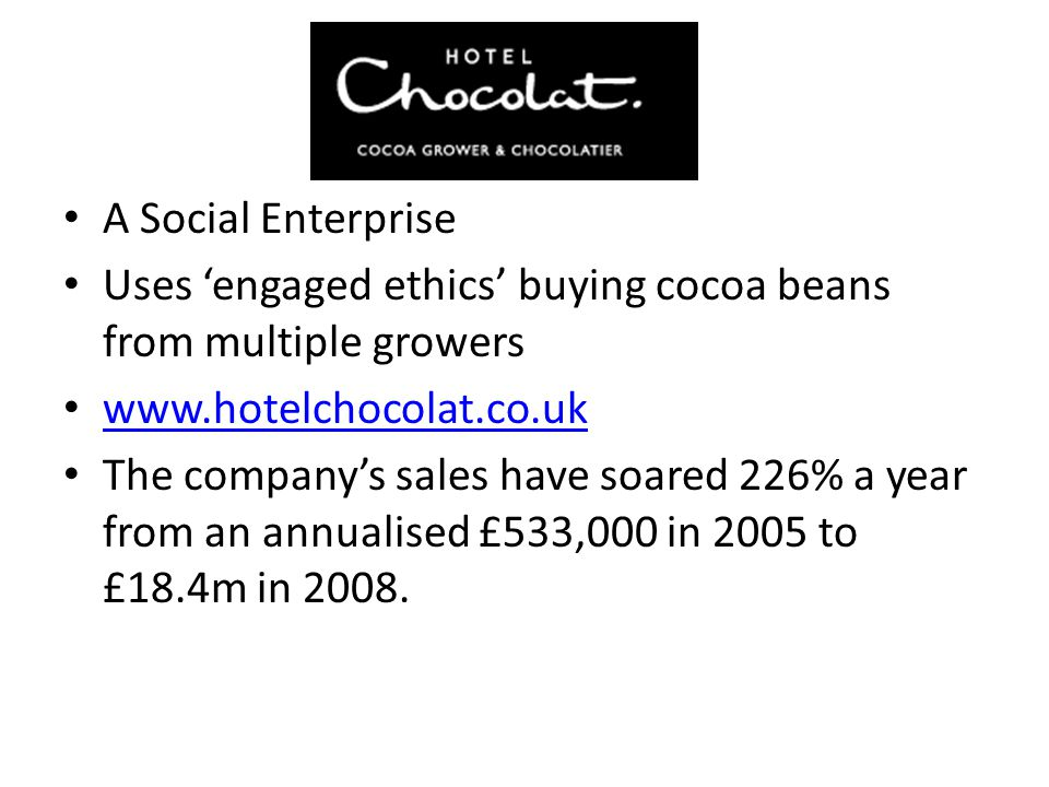 A Social Enterprise Uses 'engaged ethics' buying cocoa beans from multiple growers www.hotelchocolat.co.uk The company's sales have soared 226% a year