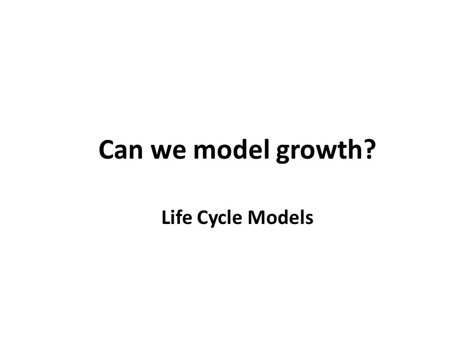 Can we model growth? Life Cycle Models