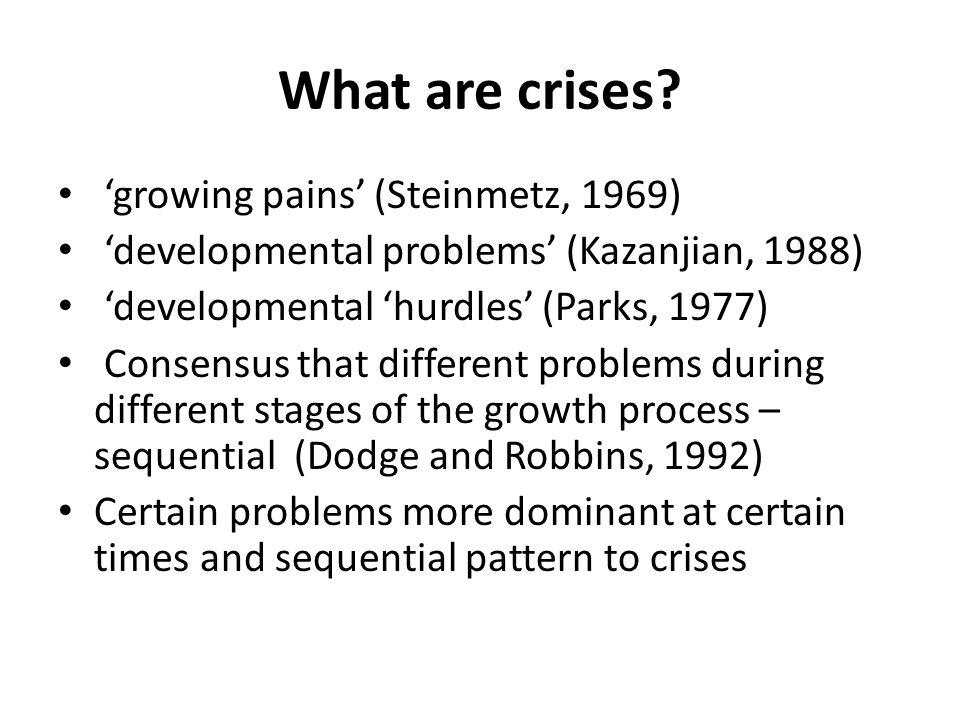 What are crises? 'growing pains' (Steinmetz, 1969) 'developmental problems' (Kazanjian, 1988) 'developmental 'hurdles' (Parks, 1977) Consensus that di