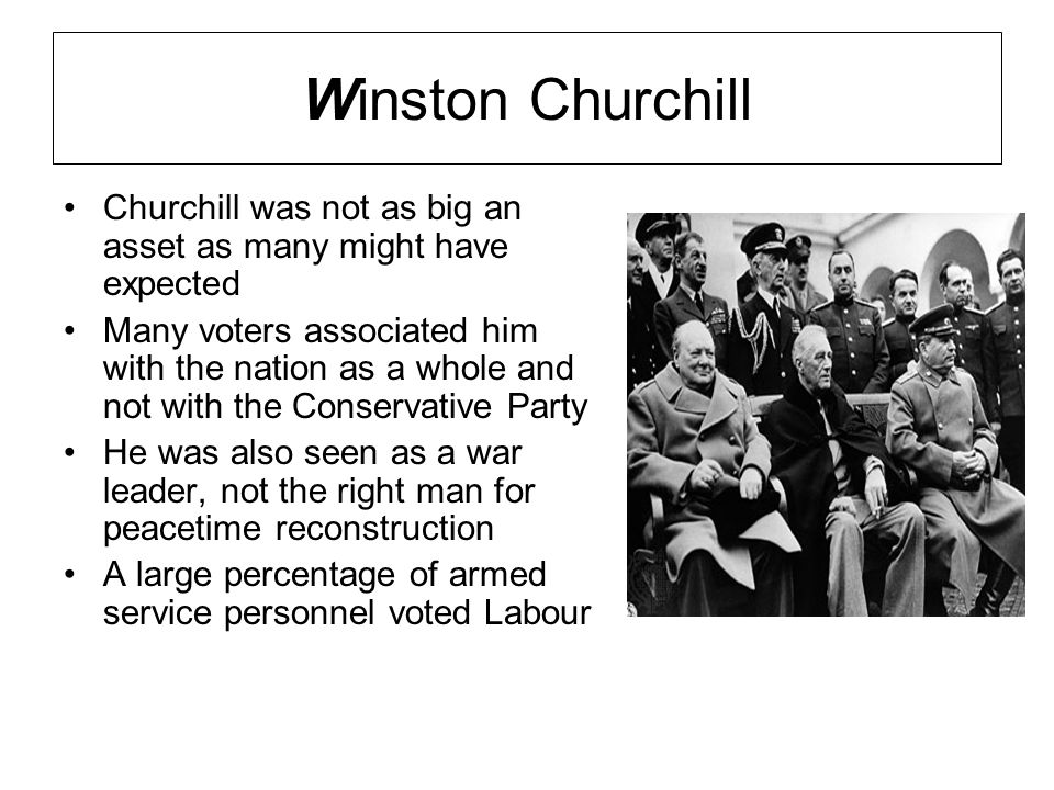 Winston Churchill Churchill was not as big an asset as many might have expected Many voters associated him with the nation as a whole and not with the