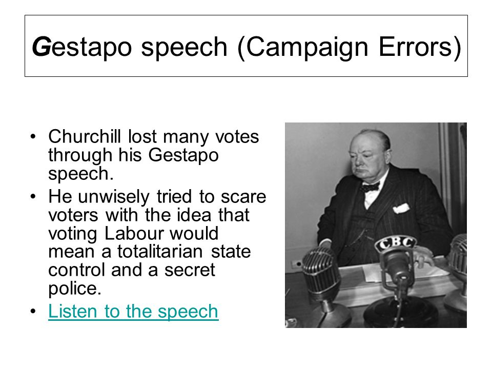 Gestapo speech (Campaign Errors) Churchill lost many votes through his Gestapo speech. He unwisely tried to scare voters with the idea that voting Lab