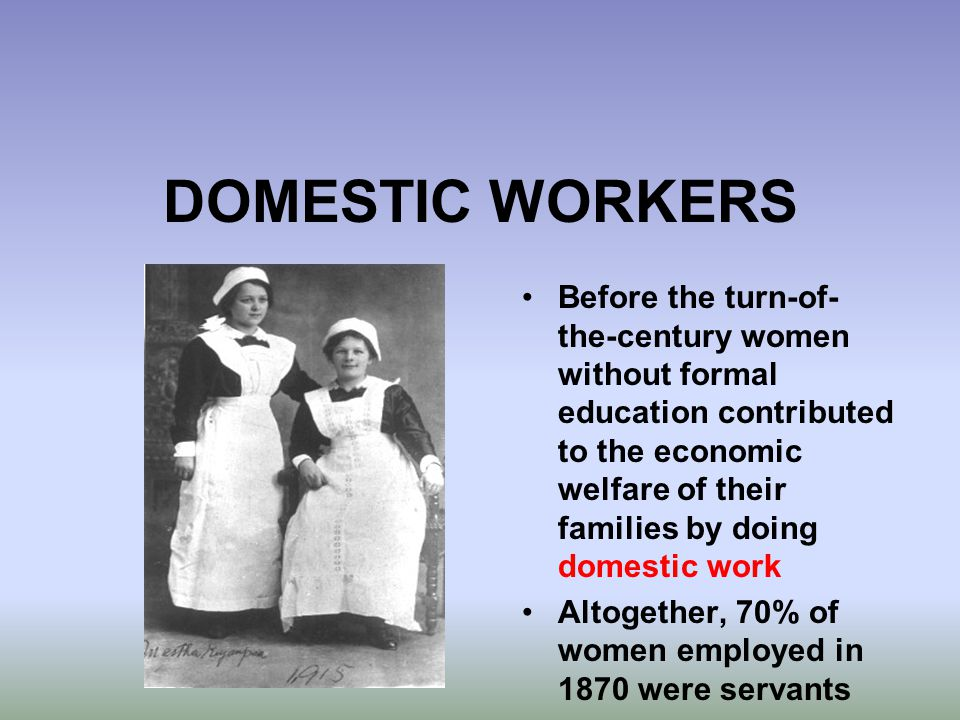 DOMESTIC WORKERS Before the turn-of- the-century women without formal education contributed to the economic welfare of their families by doing domesti