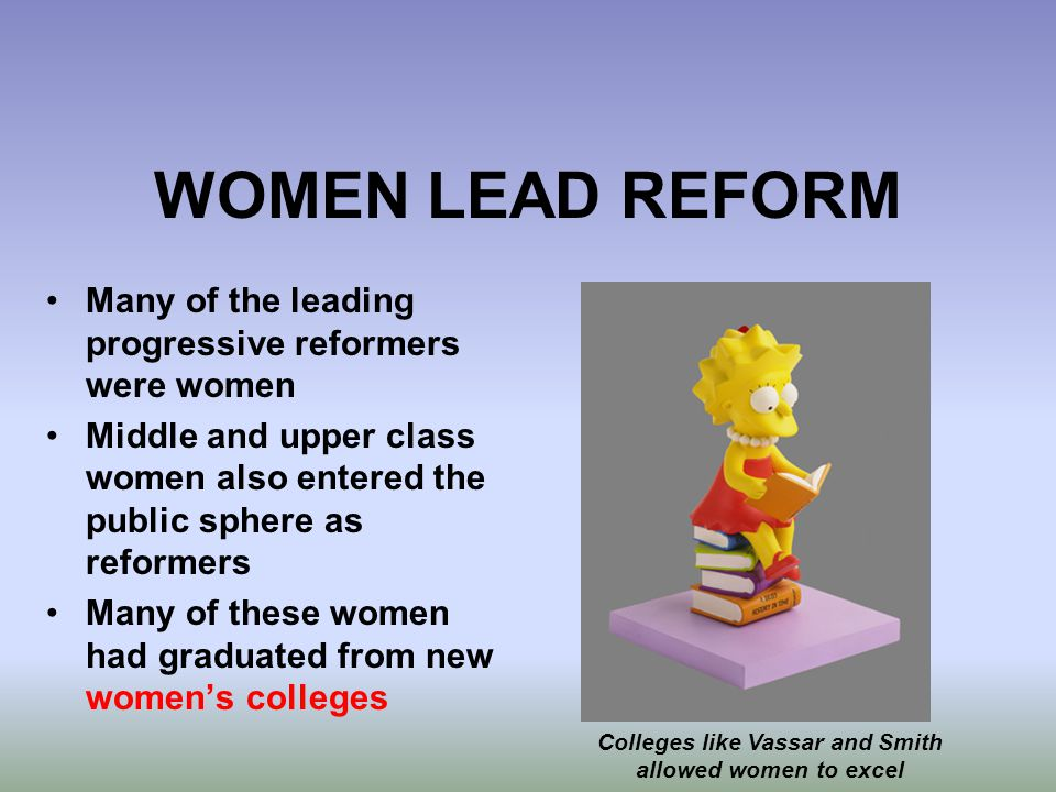 WOMEN LEAD REFORM Many of the leading progressive reformers were women Middle and upper class women also entered the public sphere as reformers Many o
