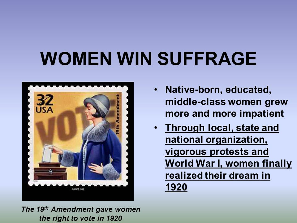 WOMEN WIN SUFFRAGE Native-born, educated, middle-class women grew more and more impatient Through local, state and national organization, vigorous pro