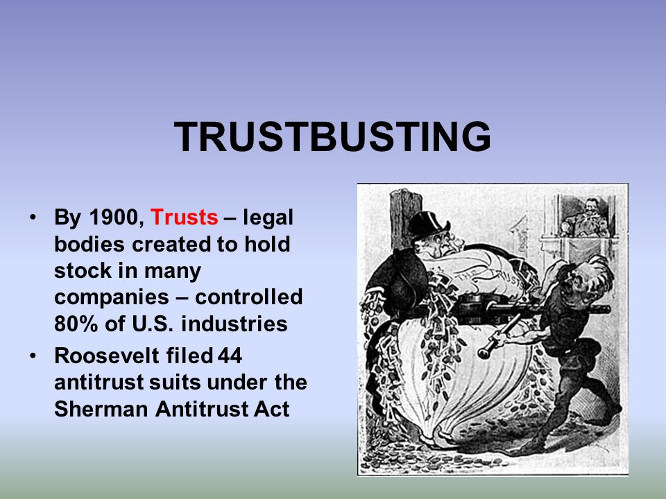 TRUSTBUSTING By 1900, Trusts – legal bodies created to hold stock in many companies – controlled 80% of U.S. industries Roosevelt filed 44 antitrust s