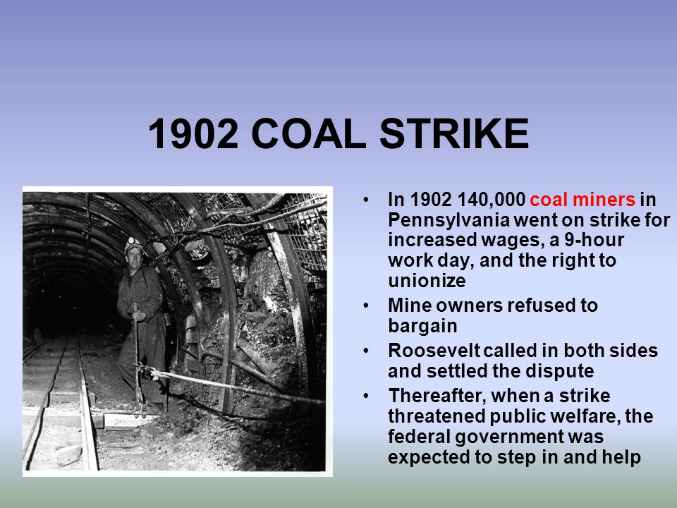1902 COAL STRIKE In 1902 140,000 coal miners in Pennsylvania went on strike for increased wages, a 9-hour work day, and the right to unionize Mine own