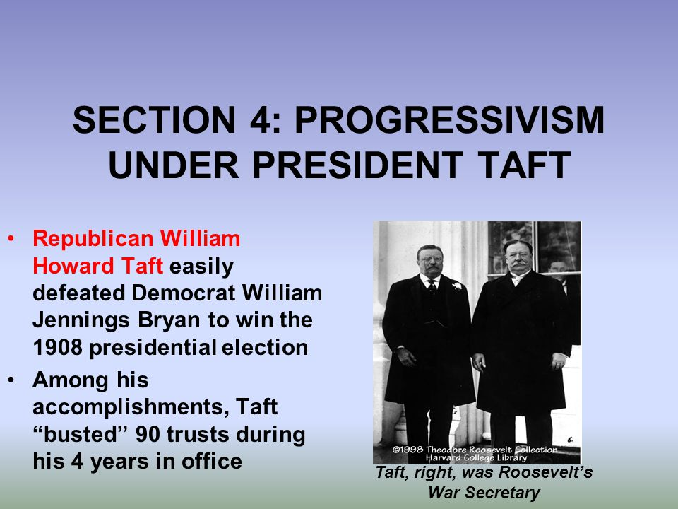 SECTION 4: PROGRESSIVISM UNDER PRESIDENT TAFT Republican William Howard Taft easily defeated Democrat William Jennings Bryan to win the 1908 president