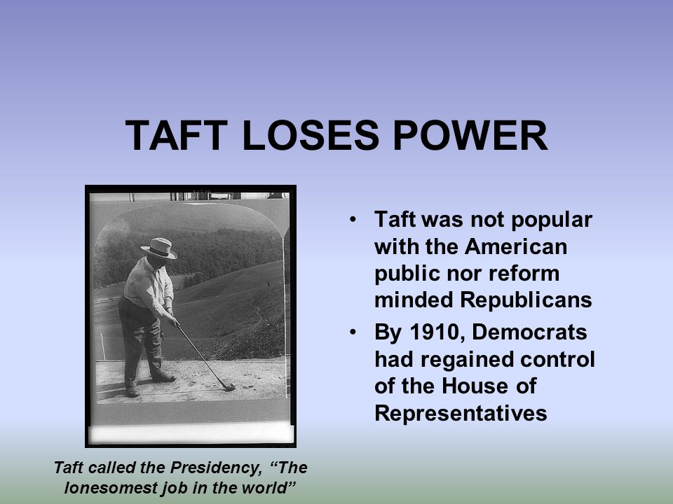 TAFT LOSES POWER Taft was not popular with the American public nor reform minded Republicans By 1910, Democrats had regained control of the House of R