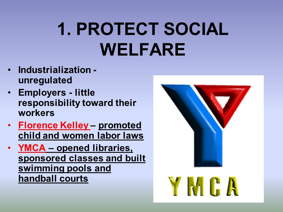 1. PROTECT SOCIAL WELFARE Industrialization - unregulated Employers - little responsibility toward their workers Florence Kelley – promoted child and