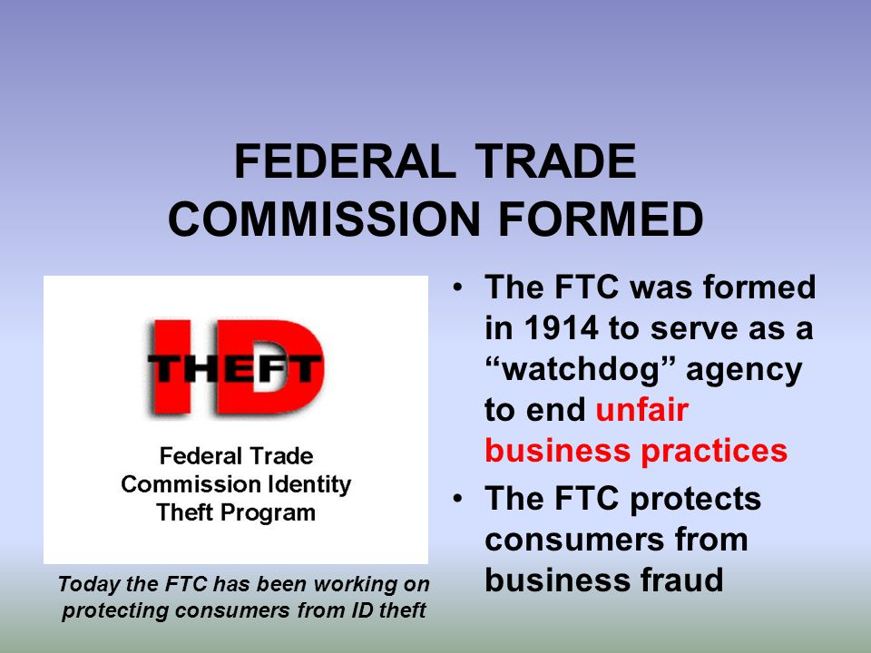 "FEDERAL TRADE COMMISSION FORMED The FTC was formed in 1914 to serve as a ""watchdog"" agency to end unfair business practices The FTC protects consumers"
