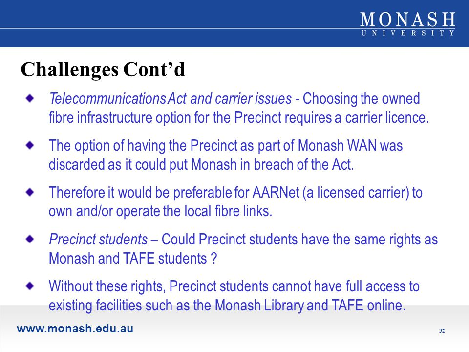 www.monash.edu.au 32 Challenges Cont'd Telecommunications Act and carrier issues - Choosing the owned fibre infrastructure option for the Precinct requires a carrier licence.