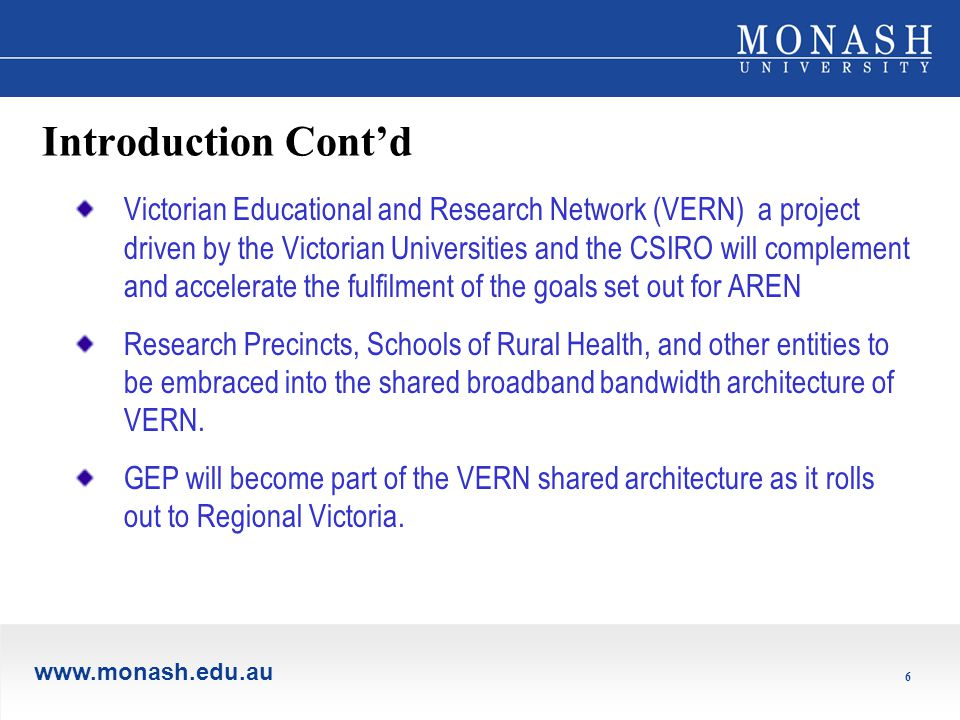 www.monash.edu.au 6 Introduction Cont'd Victorian Educational and Research Network (VERN) a project driven by the Victorian Universities and the CSIRO will complement and accelerate the fulfilment of the goals set out for AREN Research Precincts, Schools of Rural Health, and other entities to be embraced into the shared broadband bandwidth architecture of VERN.