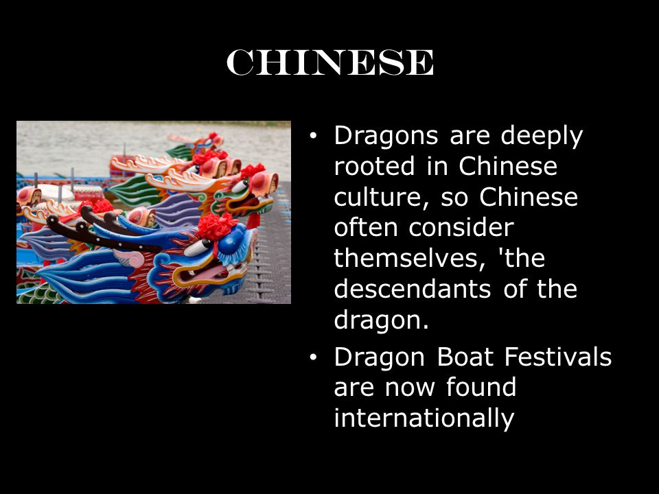 CHINESE Dragons are deeply rooted in Chinese culture, so Chinese often consider themselves, the descendants of the dragon.
