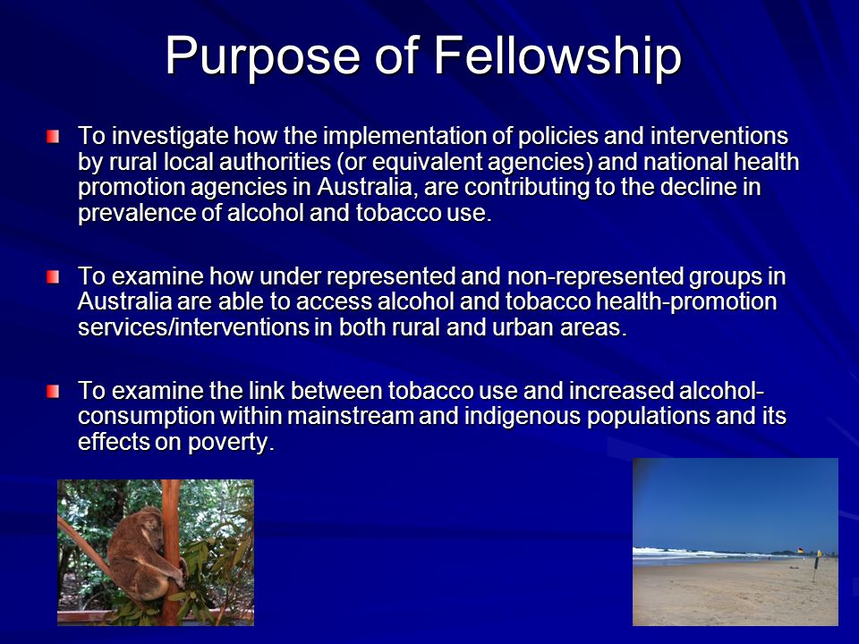 Purpose of Fellowship To investigate how the implementation of policies and interventions by rural local authorities (or equivalent agencies) and national health promotion agencies in Australia, are contributing to the decline in prevalence of alcohol and tobacco use.