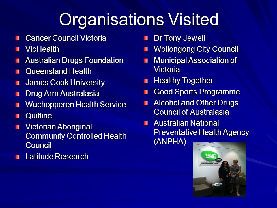 Organisations Visited Cancer Council Victoria VicHealth Australian Drugs Foundation Queensland Health James Cook University Drug Arm Australasia Wuchopperen Health Service Quitline Victorian Aboriginal Community Controlled Health Council Latitude Research Dr Tony Jewell Wollongong City Council Municipal Association of Victoria Healthy Together Good Sports Programme Alcohol and Other Drugs Council of Australasia Australian National Preventative Health Agency (ANPHA)