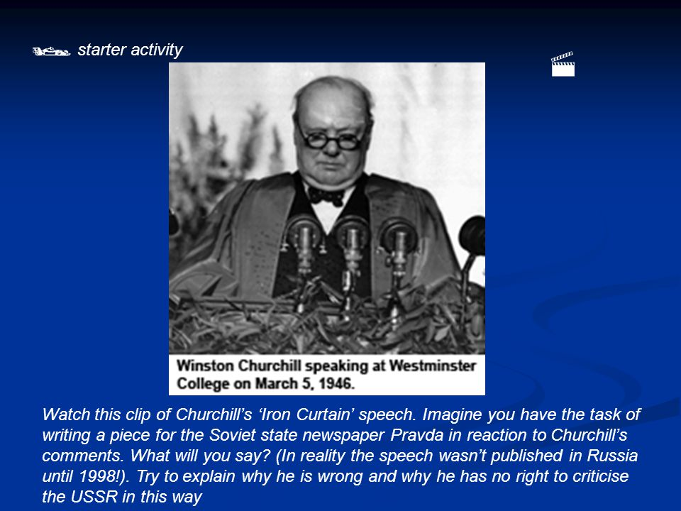  starter activity Watch this clip of Churchill's 'Iron Curtain' speech.