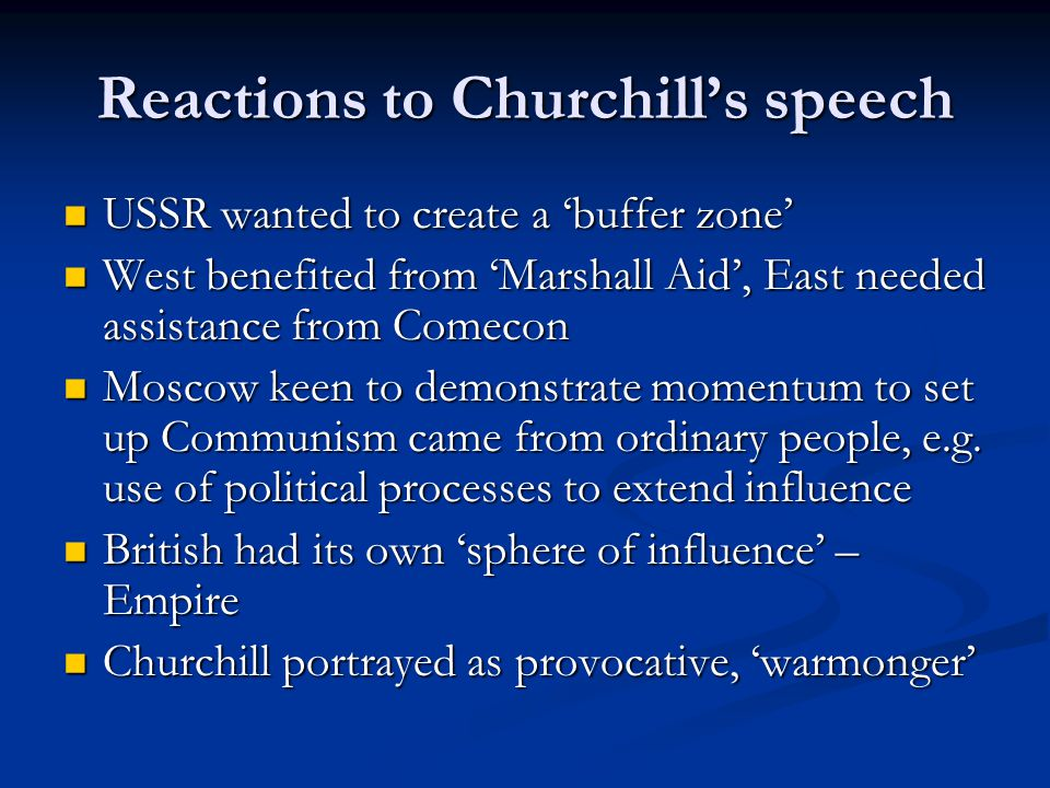 Reactions to Churchill's speech USSR wanted to create a 'buffer zone' USSR wanted to create a 'buffer zone' West benefited from 'Marshall Aid', East needed assistance from Comecon West benefited from 'Marshall Aid', East needed assistance from Comecon Moscow keen to demonstrate momentum to set up Communism came from ordinary people, e.g.