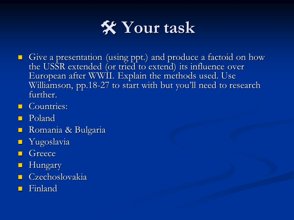  Your task Give a presentation (using ppt.) and produce a factoid on how the USSR extended (or tried to extend) its influence over European after WWII.