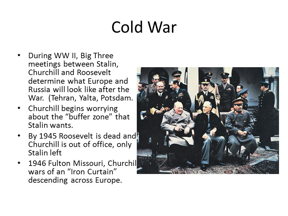 Cold War During WW II, Big Three meetings between Stalin, Churchill and Roosevelt determine what Europe and Russia will look like after the War.