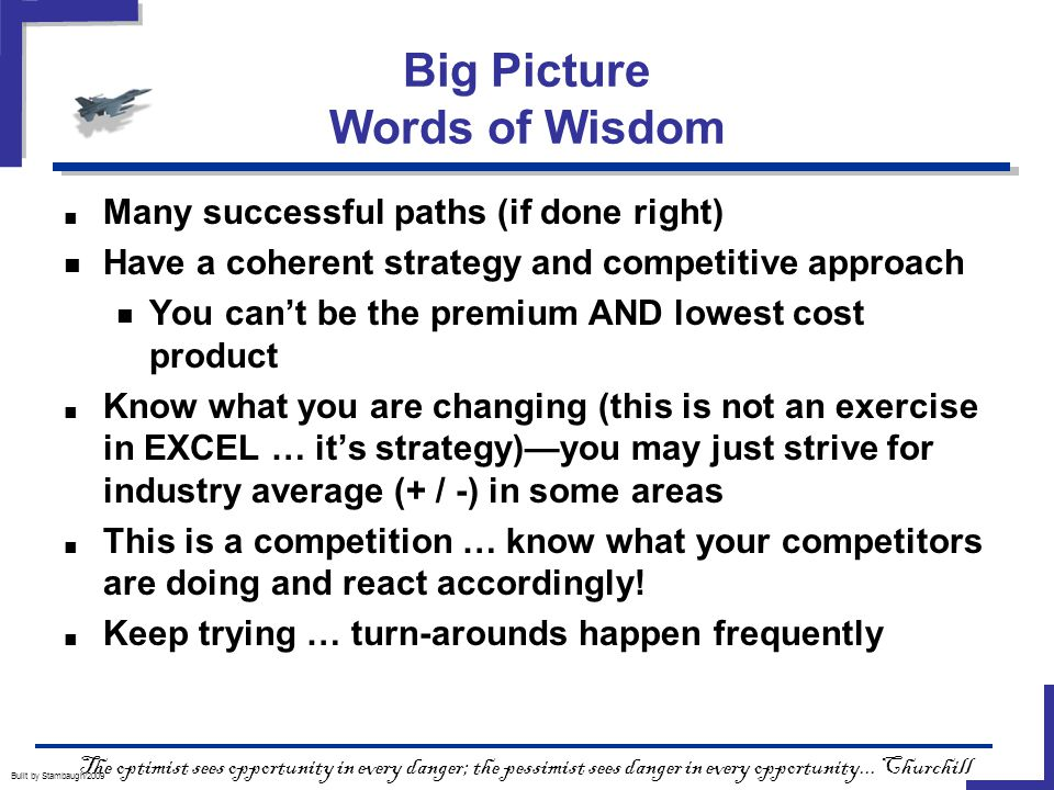 Big Picture Words of Wisdom Built by Stambaugh/2009 ■ Many successful paths (if done right) Have a coherent strategy and competitive approach You can't be the premium AND lowest cost product ■ Know what you are changing (this is not an exercise in EXCEL … it's strategy)—you may just strive for industry average (+ / -) in some areas ■ This is a competition … know what your competitors are doing and react accordingly.