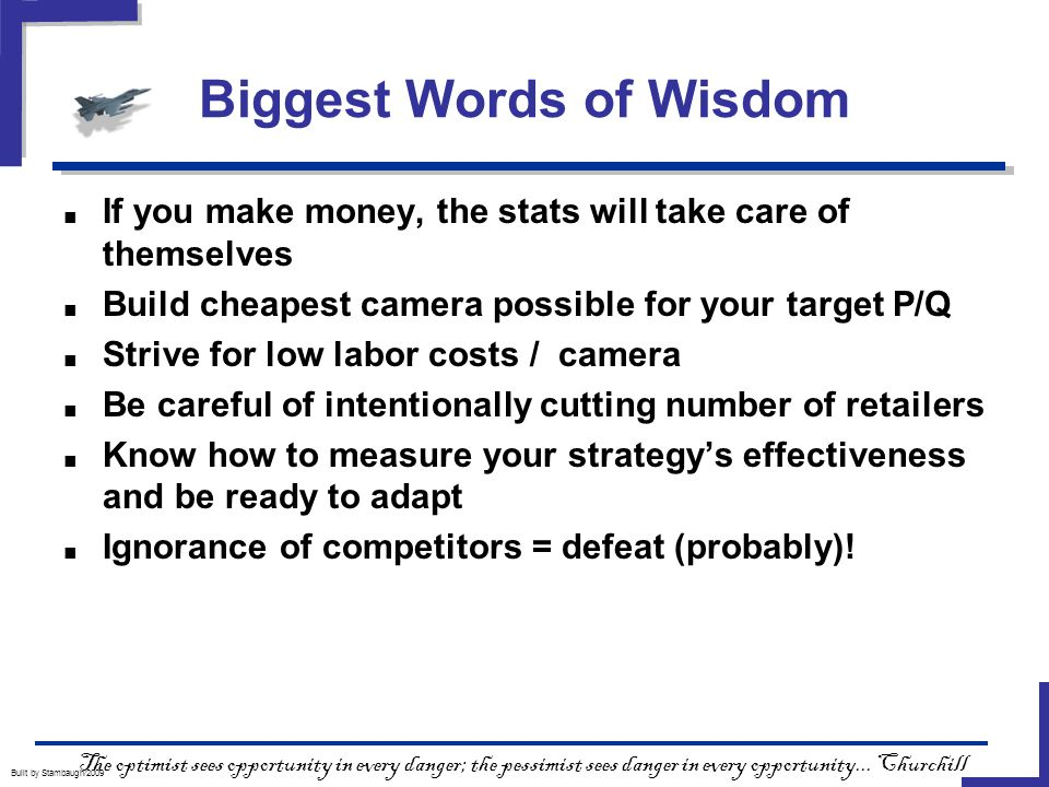 Biggest Words of Wisdom Built by Stambaugh/2009 ■ If you make money, the stats will take care of themselves ■ Build cheapest camera possible for your target P/Q ■ Strive for low labor costs / camera ■ Be careful of intentionally cutting number of retailers ■ Know how to measure your strategy's effectiveness and be ready to adapt ■ Ignorance of competitors = defeat (probably).