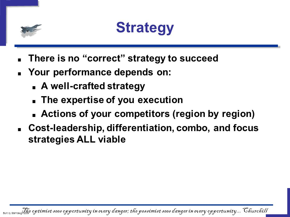 Strategy Built by Stambaugh/2009 ■ There is no correct strategy to succeed ■ Your performance depends on: ■ A well-crafted strategy ■ The expertise of you execution ■ Actions of your competitors (region by region) ■ Cost-leadership, differentiation, combo, and focus strategies ALL viable The optimist sees opportunity in every danger; the pessimist sees danger in every opportunity...