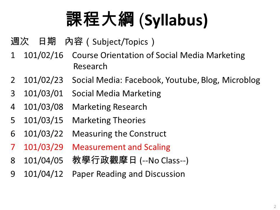週次 日期 內容( Subject/Topics ) 1 101/02/16 Course Orientation of Social Media Marketing Research 2 101/02/23 Social Media: Facebook, Youtube, Blog, Microblog 3 101/03/01 Social Media Marketing 4 101/03/08 Marketing Research 5 101/03/15 Marketing Theories 6 101/03/22 Measuring the Construct 7 101/03/29 Measurement and Scaling 8 101/04/05 教學行政觀摩日 (--No Class--) 9 101/04/12 Paper Reading and Discussion 課程大綱 ( Syllabus) 2
