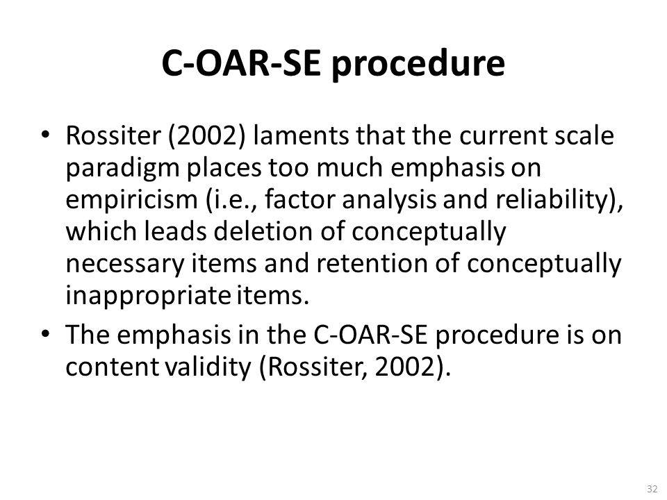 32 C-OAR-SE procedure Rossiter (2002) laments that the current scale paradigm places too much emphasis on empiricism (i.e., factor analysis and reliability), which leads deletion of conceptually necessary items and retention of conceptually inappropriate items.
