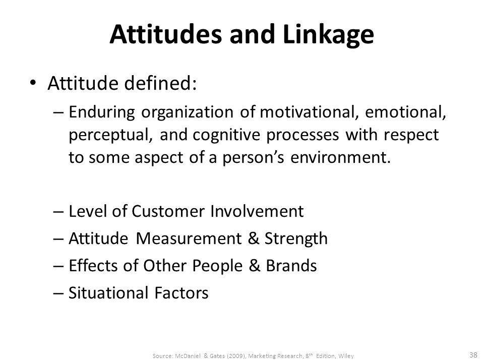 Attitudes and Linkage Attitude defined: – Enduring organization of motivational, emotional, perceptual, and cognitive processes with respect to some aspect of a person's environment.