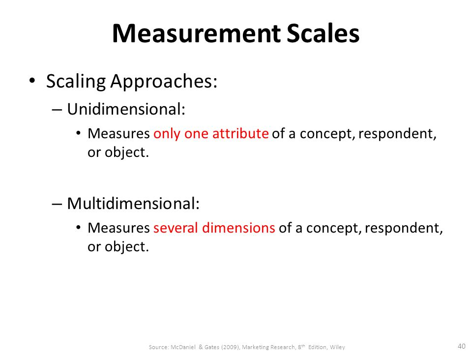 Measurement Scales Scaling Approaches: – Unidimensional: Measures only one attribute of a concept, respondent, or object.