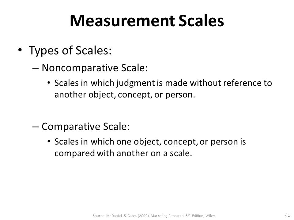 Measurement Scales Types of Scales: – Noncomparative Scale: Scales in which judgment is made without reference to another object, concept, or person.