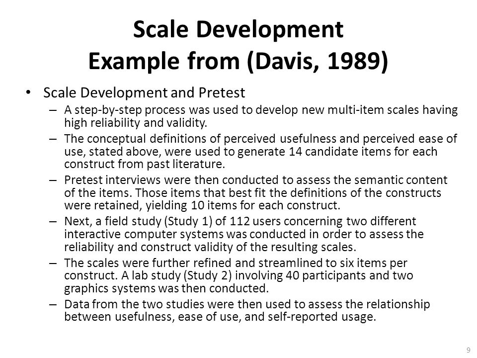 9 Scale Development Example from (Davis, 1989) Scale Development and Pretest – A step-by-step process was used to develop new multi-item scales having high reliability and validity.