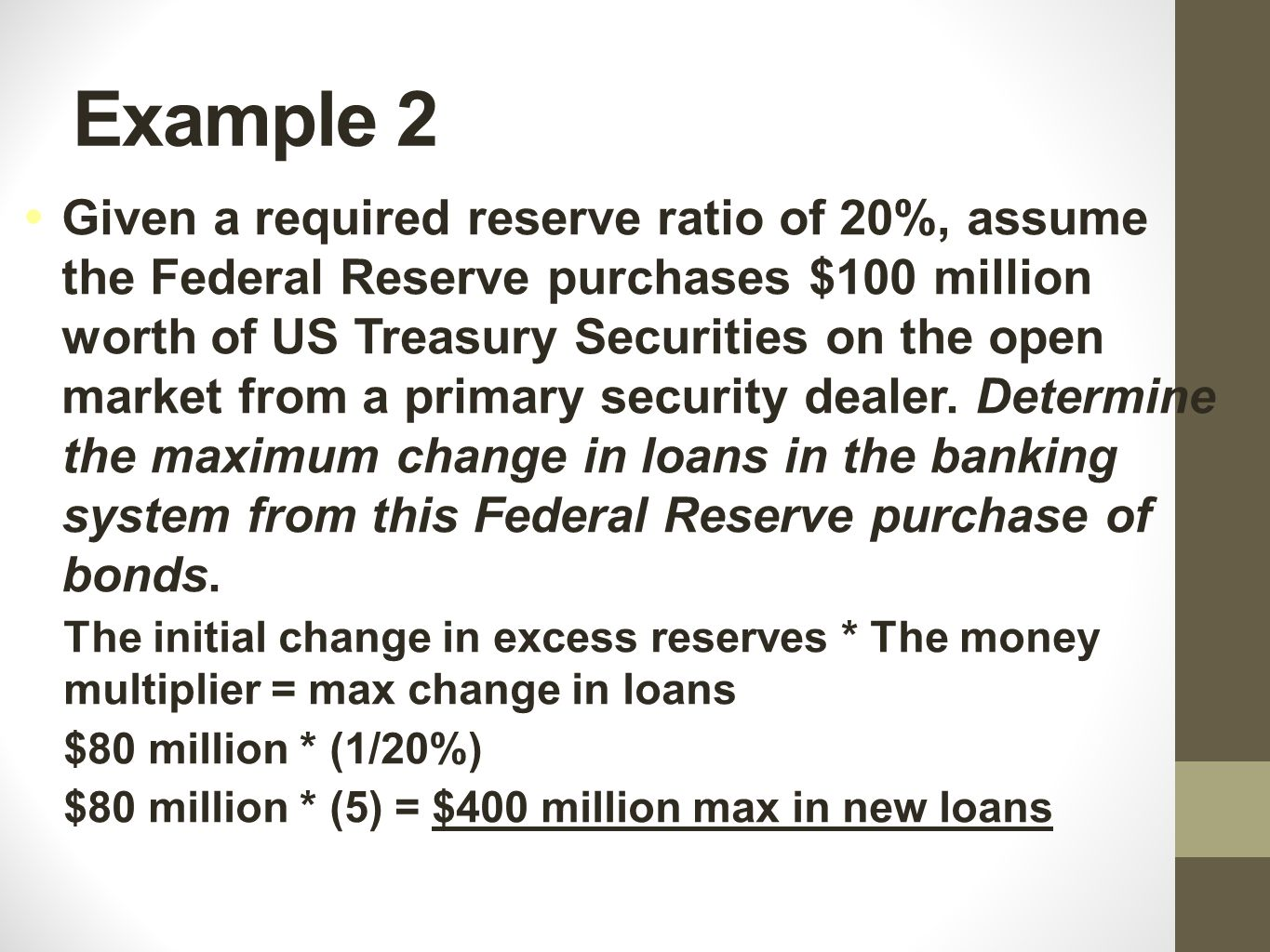 Example 3 Given a required reserve ratio of 20%, assume the Federal Reserve purchases $100 million worth of US Treasury Securities on the open market from a primary security dealer.