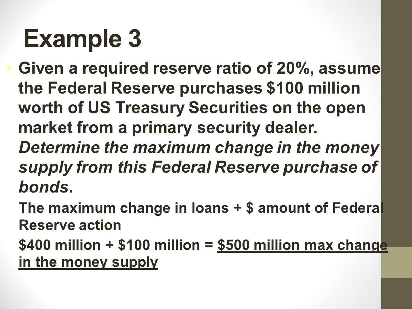 Example 4 Given a required reserve ratio of 20%, assume the Federal Reserve purchases $100 million worth of US Treasury Securities on the open market from a primary security dealer.