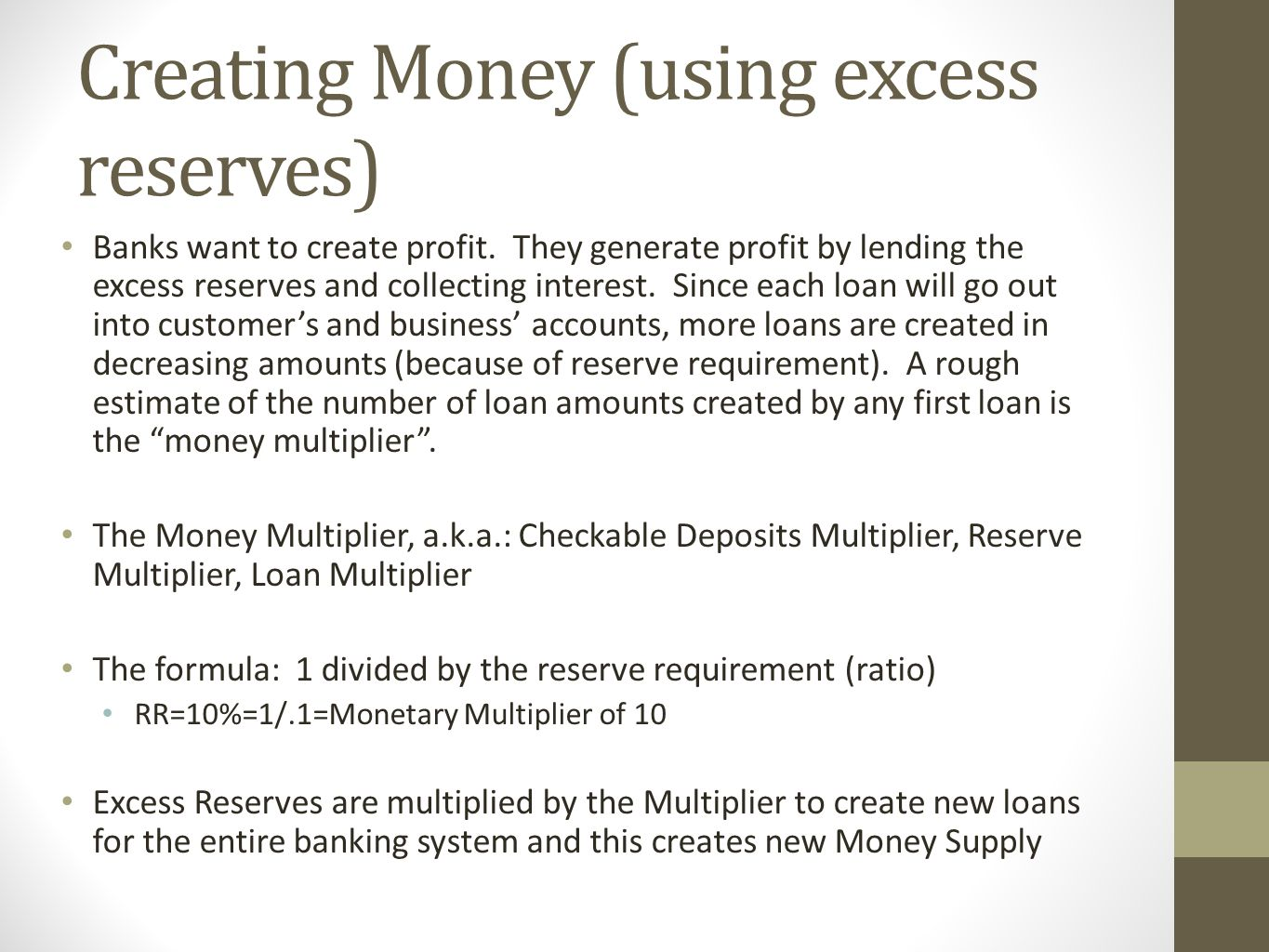Summary Bank Balance Sheet Asses and Liabilities in a T Account Liabilities DD and Owner's Equity (Stock Shares) Assets RR, ER, Bank Property, Securities, Loans Assets must equal Liabilities DD=RR+ER Money is Created through Monetary Multiplier ER x 1/RR (Multiplier)=New Loans throughout the banking system The Money Suplply is affected Cash from citizens becomes a DD, but does NOT change the Money Supply; the ER from this cash becomes an immediate loan amount ER x Multiplier become New Loans and DO change the Money Supply The Fed Buying bonds creates new loans and changes the Money Supply If the Fed buys bonds on the open market, this also beocmes a new DD amount; if the Fed buys bonds from accounts already held by a particular bank, then the amount only becomes new Excess Reserves Finally, bond prices move opposite to the changes in interest rates Higher interest rates will push bond prices downward (less money supply) Lower interest rates will push bond prices upward more money supply)