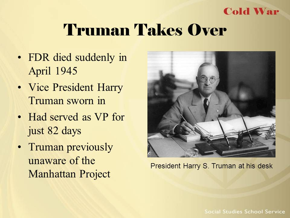 Truman Takes Over FDR died suddenly in April 1945 Vice President Harry Truman sworn in Had served as VP for just 82 days Truman previously unaware of