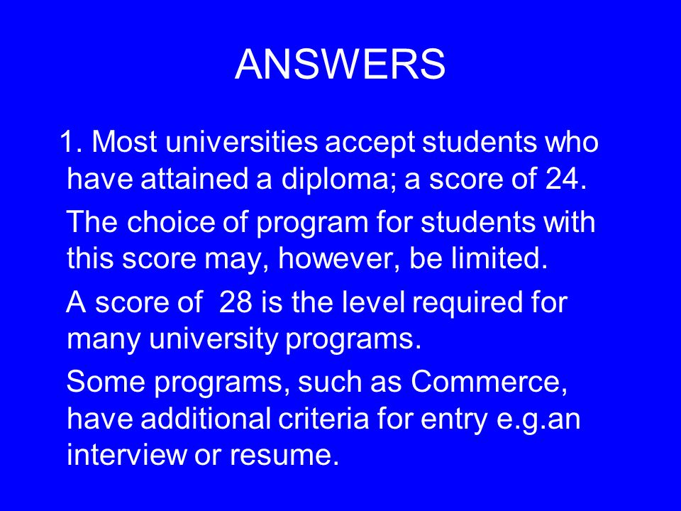 ANSWERS 1. Most universities accept students who have attained a diploma; a score of 24.