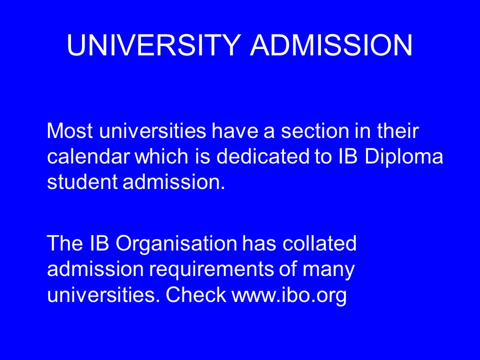 UNIVERSITY ADMISSION Most universities have a section in their calendar which is dedicated to IB Diploma student admission.