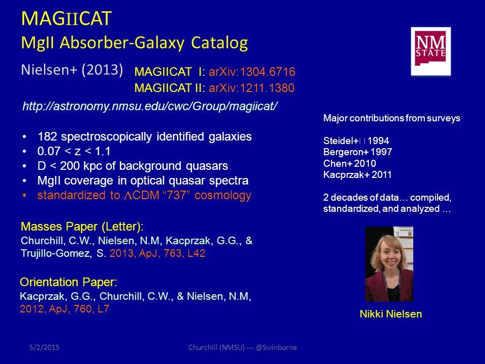 MAG II CAT MgII Absorber-Galaxy Catalog Nielsen+ (2013) http://astronomy.nmsu.edu/cwc/Group/magiicat/ MAGIICAT I: arXiv:1304.6716 MAGIICAT II: arXiv:1211.1380 Masses Paper (Letter): Churchill, C.W., Nielsen, N.M, Kacprzak, G.G., & Trujillo-Gomez, S.