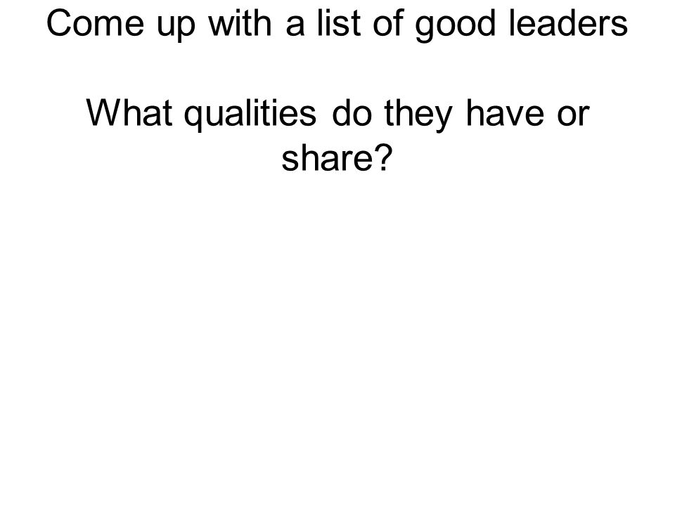 Come up with a list of good leaders What qualities do they have or share?