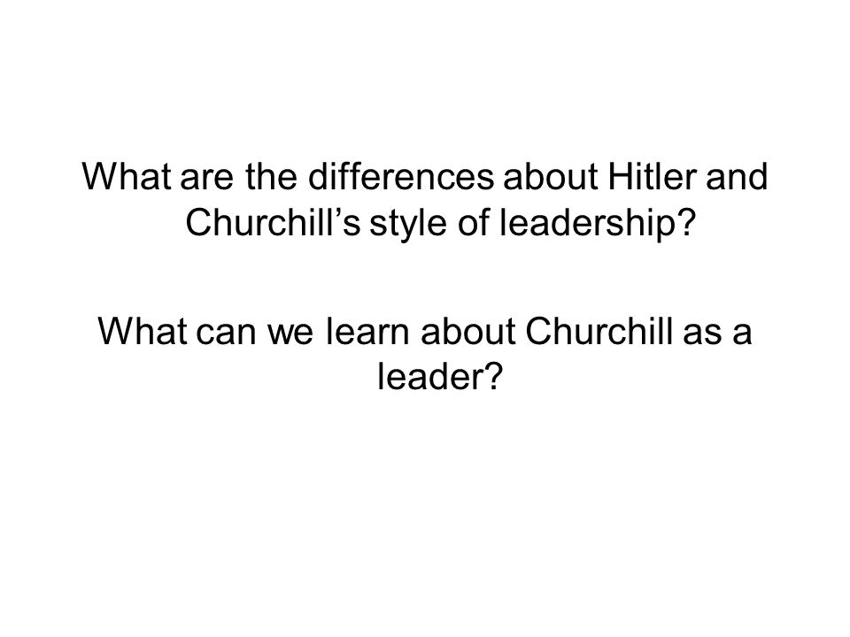 What are the differences about Hitler and Churchill's style of leadership? What can we learn about Churchill as a leader?