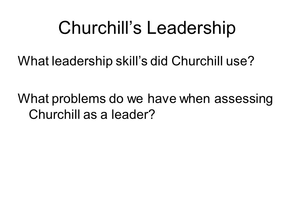 Churchill's Leadership What leadership skill's did Churchill use? What problems do we have when assessing Churchill as a leader?