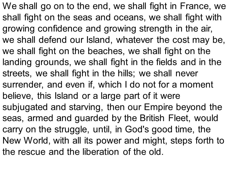 We shall go on to the end, we shall fight in France, we shall fight on the seas and oceans, we shall fight with growing confidence and growing strengt