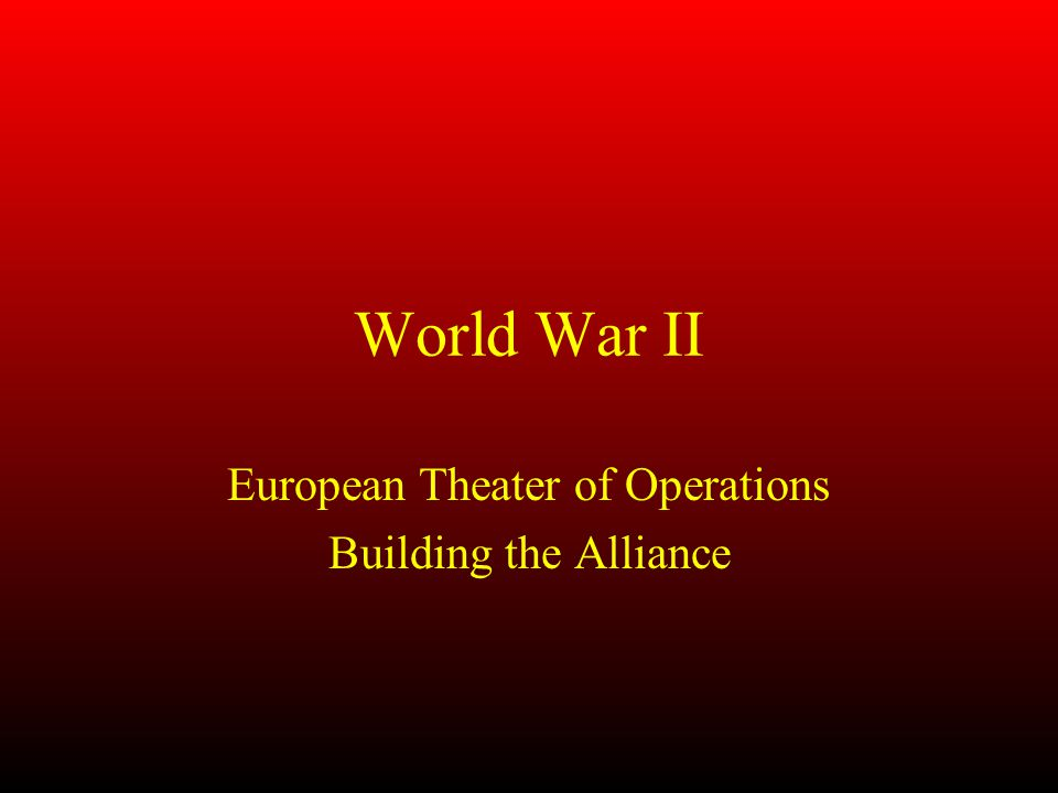 World War II European Theater of Operations Building the Alliance