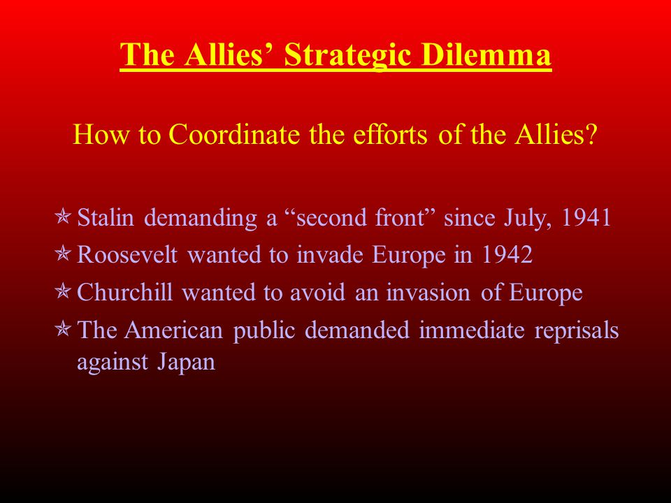 "The Allies' Strategic Dilemma How to Coordinate the efforts of the Allies?  Stalin demanding a ""second front"" since July, 1941  Roosevelt wanted to"