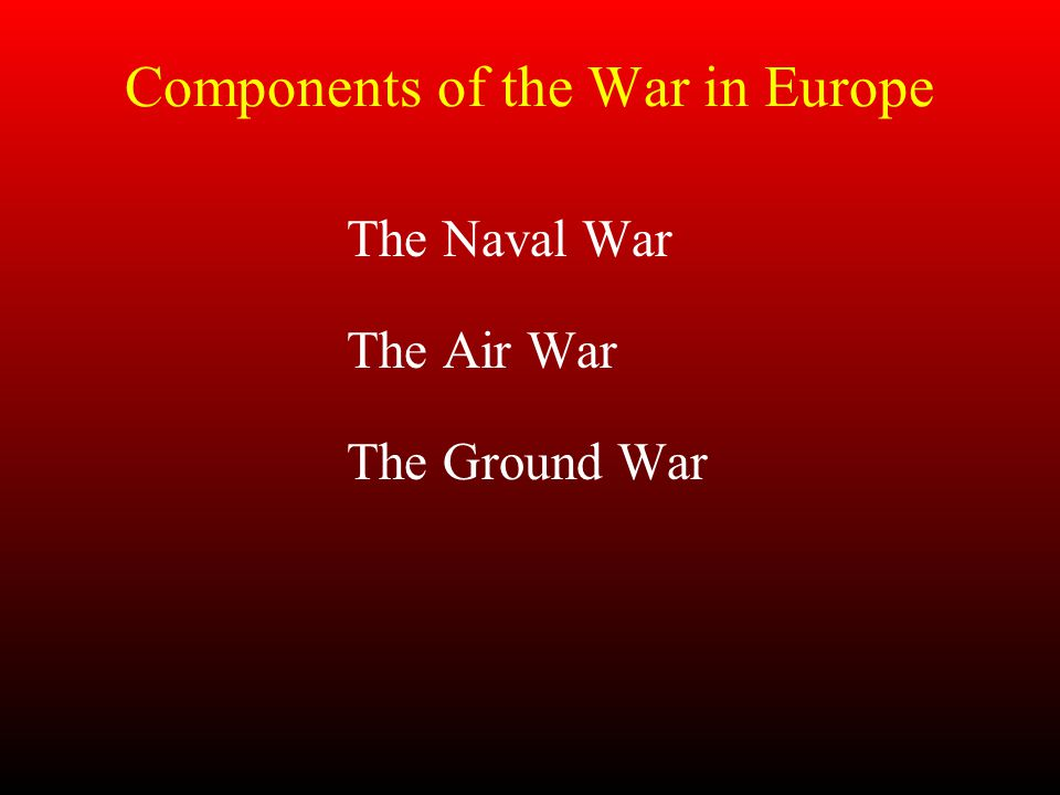 Components of the War in Europe The Naval War The Air War The Ground War