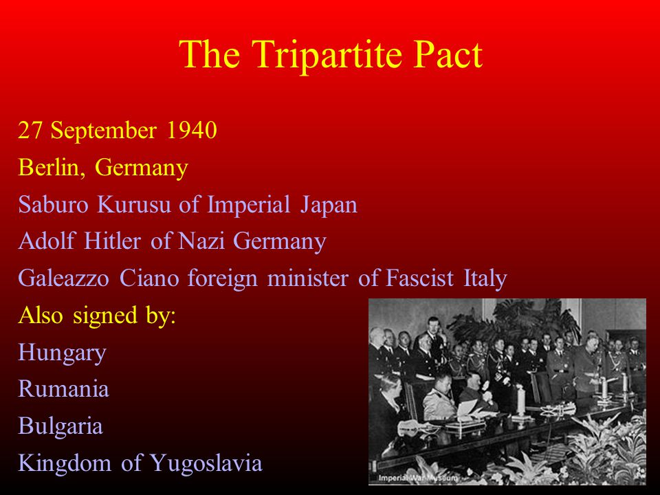 The Tripartite Pact 27 September 1940 Berlin, Germany Saburo Kurusu of Imperial Japan Adolf Hitler of Nazi Germany Galeazzo Ciano foreign minister of