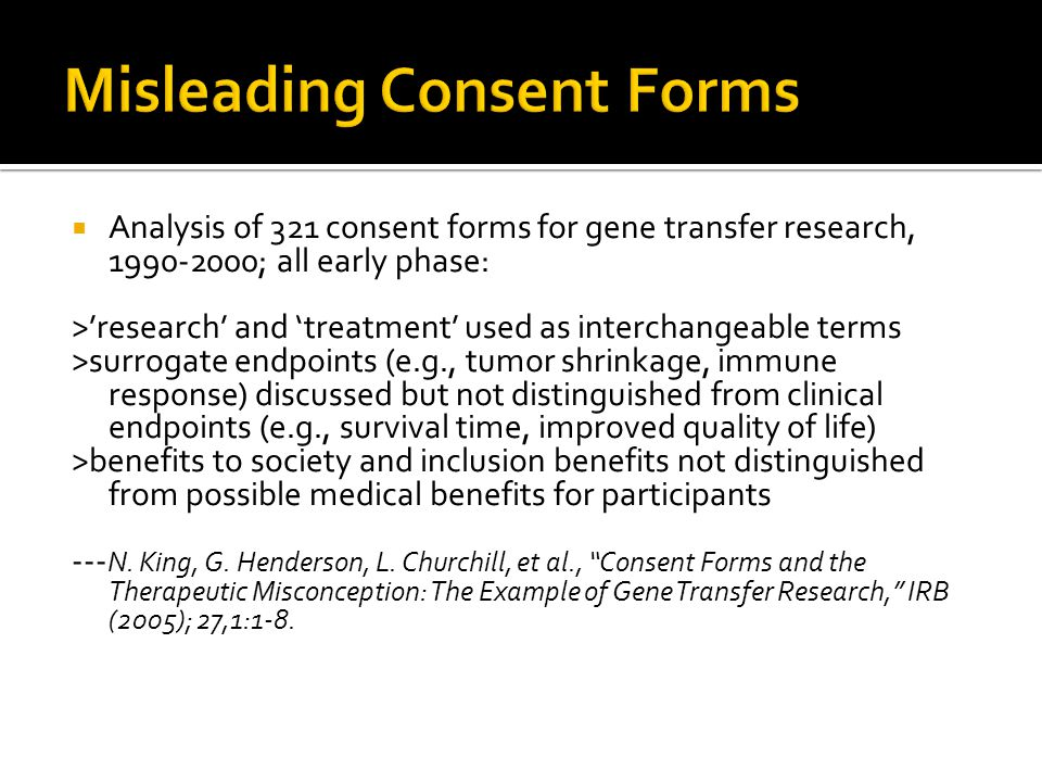  Analysis of 321 consent forms for gene transfer research, 1990-2000; all early phase: >'research' and 'treatment' used as interchangeable terms >surrogate endpoints (e.g., tumor shrinkage, immune response) discussed but not distinguished from clinical endpoints (e.g., survival time, improved quality of life) >benefits to society and inclusion benefits not distinguished from possible medical benefits for participants --- N.