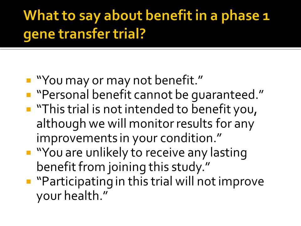  You may or may not benefit.  Personal benefit cannot be guaranteed.  This trial is not intended to benefit you, although we will monitor results for any improvements in your condition.  You are unlikely to receive any lasting benefit from joining this study.  Participating in this trial will not improve your health.